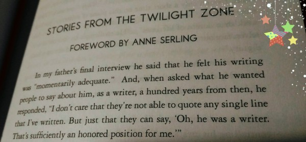 "Stories from the Twilight Zone. Foreword by Anne Serling. In my father's final interview he said that he felt his writing was ""momentarily adequate."" And, when asked what he wanted people to say about him, as a writer, a hundred years from then, he responded, ""I don't care that they're not able to quote any single line that I've written. But just that they can say, 'Oh, he was a writer. Thatìs sufficiently an honored position for me.'"""